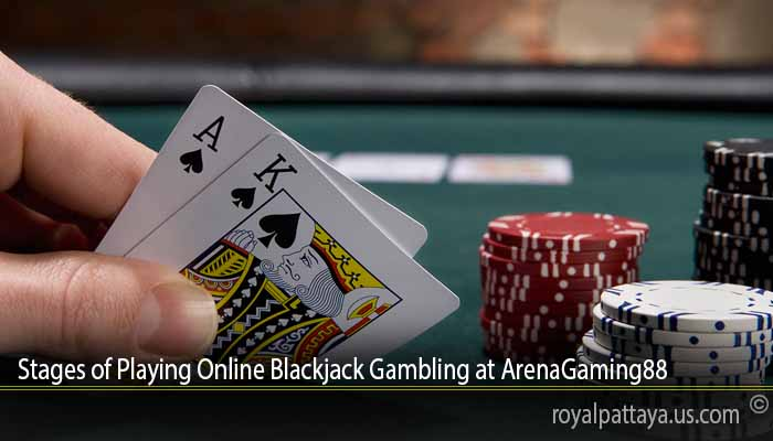 Stages of Playing Online Blackjack Gambling at ArenaGaming88